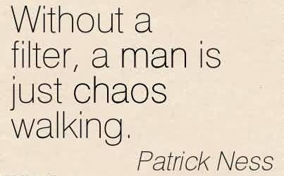 Best Chaos Quote By Patrick Ness~ Without a filter, a man is just chaos walking.