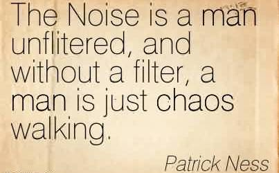 Best Chaos Quote  By PAtrick Ness~The Noise is a man unflitered, and without a filter, a man is just chaos walking.