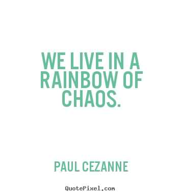 Best Chaos Quote by Paul Cezanne~We Live In A Rainbow Of Chaos.