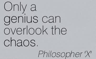 Best Chaos Quote by Philosopher X~Only A Genius Can Overlook The Chaos.