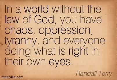 Best Chaos Quote By Randall terry ~In A World Without The Law Of God, you have Chaos, Oppression, Tyranny, And Everyone Doing What Is Right In Their Own Eyes.