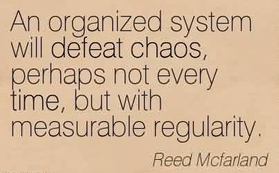 Best Chaos Quote by Reed Mcfarland~An organized system will defeat chaos, perhaps not every time, but with measurable regularity.