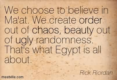 Best Chaos Quote By Rick Riordan~We Choose To Believe In Ma'at. We Create Order Out Of Chaos, Beauty Out Of Ugly Randomness. That's What Egypt Is All About.