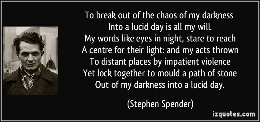 Best Chaos Quote By Stephen Spender~To Break Out Of The Chaos-Of My Darkness Into A Lucid Day Is All My Will My Words Like Eyes In……..