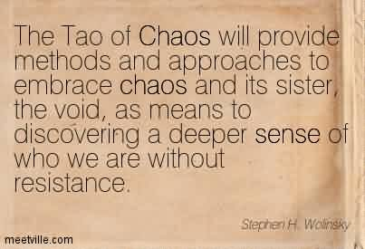 Best Chaos Quote By Stephen~The Tao of Chaos will provide methods and Approaches to Embrace Chaos and its sister, the Void, as…… of who we are Without Resistance.