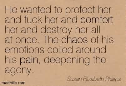 Best Chaos Quote by Susan Elizabeth Phillips ~ He wanted to protect her and fuck her and comfort her and destroy her all at once. The chaos of his emotions coiled around his pain, deepening the agony.