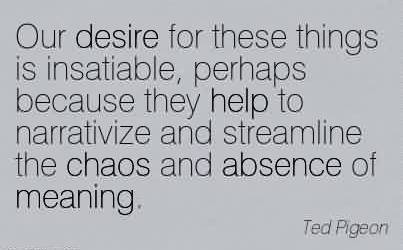 Best Chaos Quote by Ted Pigeon ~Our desire for these things is insatiable, perhaps because they help to narrativize and streamline the chaos and absence of meaning.