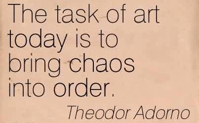 Best Chaos Quote by Theodor Adorno~The Task Of art Today Is To Bring Chaos Into Order.