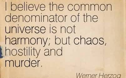Best Chaos Quote By Werner Herzog~I believe the common denominator of the universe is not harmony; but chaos, hostility and murder.