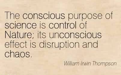 Best Chaos Quote by William Lrwin Thompson~The conscious purpose of science is control of Nature its unconscious effect is disruption and chaos.