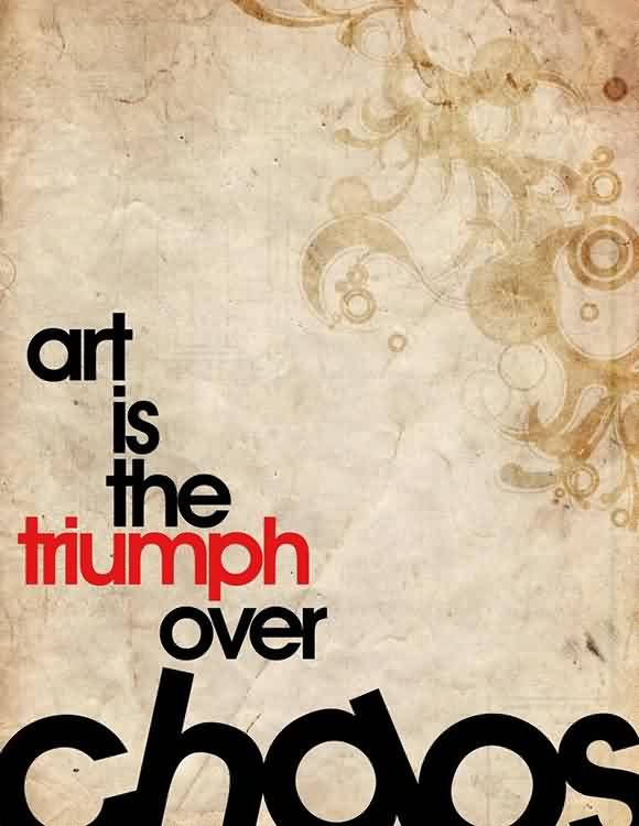 Best  Chaos Quote~Art Is The Trimoh Over Chaos.
