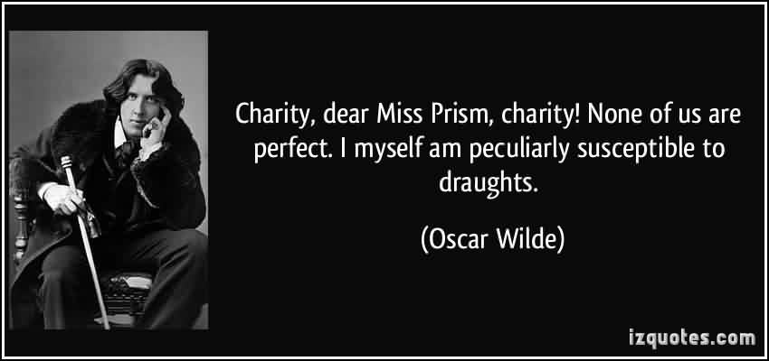 Best Charity Quiote By Oscar Wilde~ Charity , dear Miss Prism , Charity !None of us are perfect.