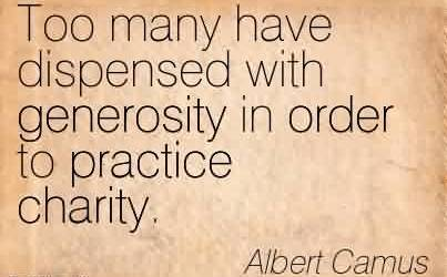 Best Charity Quote by Albert Camus ~ Too many have dispensed with generosity in order to practice charity.