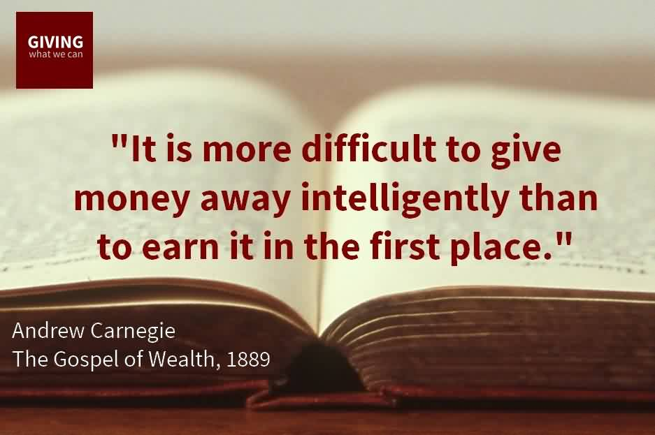 Best Charity Quote By Andrew Carnegie~ It is more difficult to give money away intelligently than to earn it in the first place.