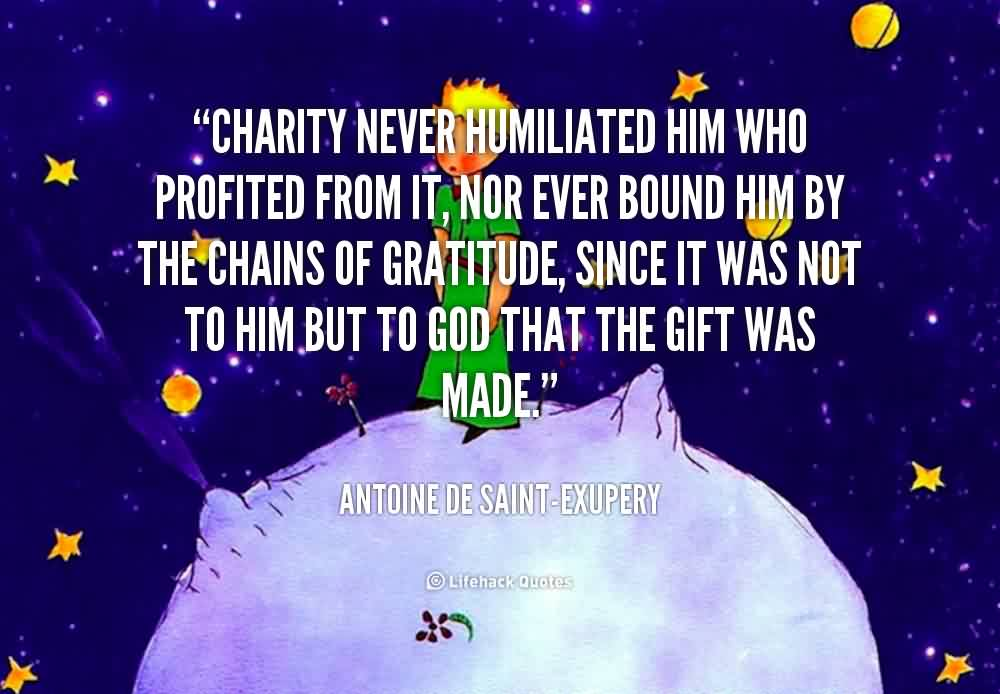 Best Charity Quote By Antoine De Saint-Exupery~ Charity never humiliated him who profited from it, nor ever bound him by the chains of gratitude ,since itwas not to him but to god that the gift was made.