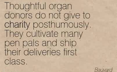 Best Charity Quote By Bauvard ~ Thoughtful organ donors do not give to charity posthumously. They cultivate many pen pals and ship their deliveries first class.