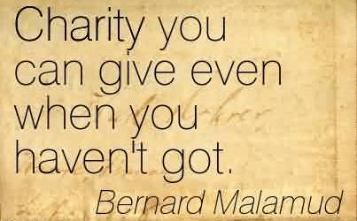 Best Charity Quote By Bernard Malamud ~ Charity you can give even when you haven't got