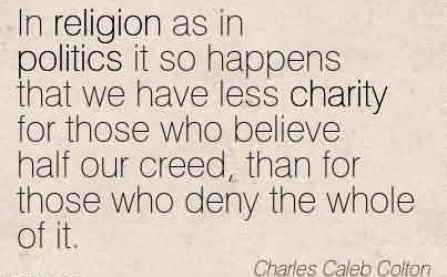 Best Charity Quote By Charles Caleb Collon~ In religion as in politics it so happens that we have less charity for those who believe half our creed, than for those who deny the whole of it.