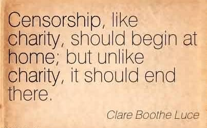 Best Charity Quote By Clare Boothe Luce~Censorship, like charity, should begin at home; but unlike charity, it should end there.