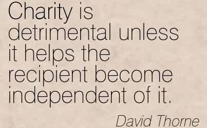 Best charity Quote By David Thorne~ Charity is detrimental unless it helps the recipient become independent of it.