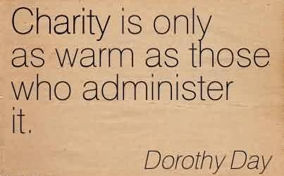 Best Charity Quote By Dorothy Day~Charity is only as warm as those who administer it.