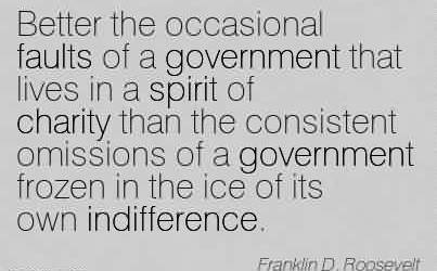 Best Charity Quote  By Franklin D. Roosevelt~ Better the occasional faults of a government that lives in a spirit of charity than the consistent omissions of a government
