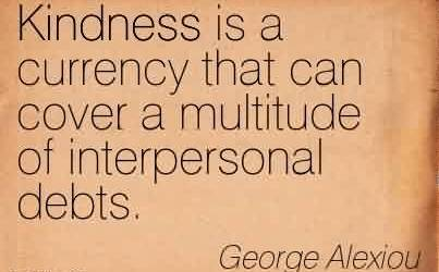 Best Charity Quote By George Alexiou~Kindness is a currency that can cover a multitude of interpersonal debts.