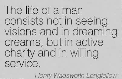 Best Charity Quote By Hanry Wadswoth Longfellow~The life of a man consists not in seeing visions and in dreaming dreams, but in active charity and in willing service.