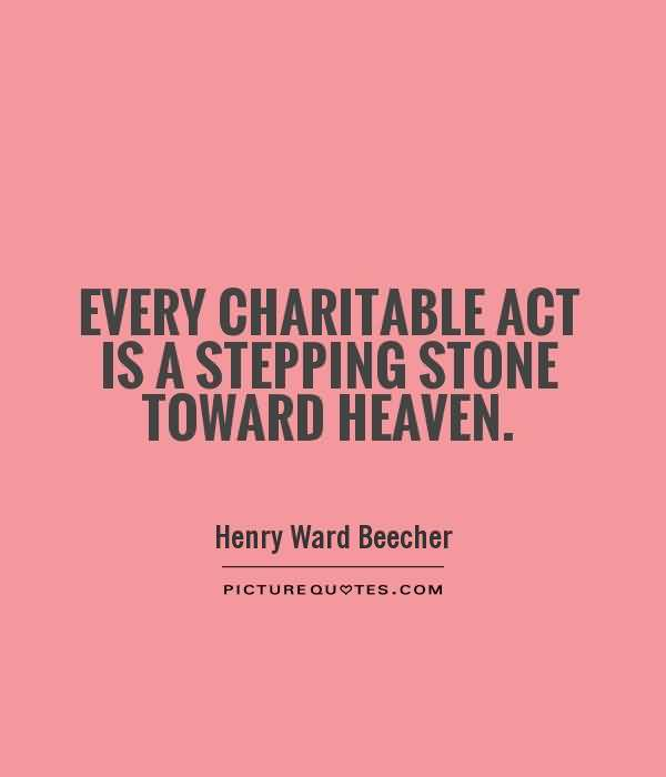 Best Charity Quote By Henry Ward Beecher~ Every Charitable act is a stepping stone toward heaven.