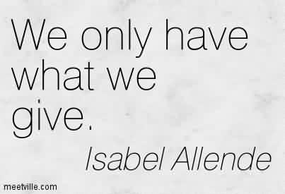 Best Charity Quote By Isabel Allende~ We only have what we give.