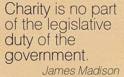 Best Charity Quote By James Madison~Charity is no part of the legislative duty of the government.