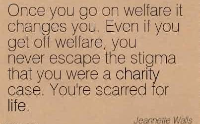 Best Charity Quote By Jeannette Walls ~Once you go on welfare it changes you. Even if you get off welfare, you never escape the stigma that you were a charity case. You're scarred for life.