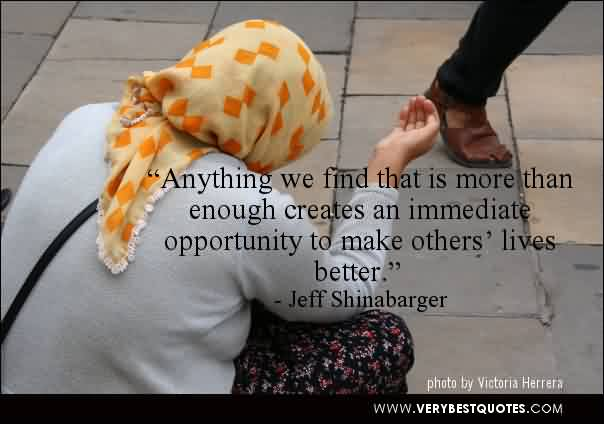 Best Charity Quote By Jeff Shinabarger~ Anything we find that is more than enough creates an immediate opportunity to make others' lives better.