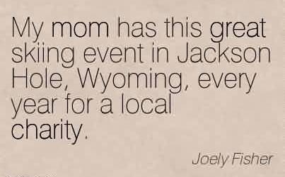 Best Charity Quote By Joely Fisher ~My mom has this great skiing event in Jackson Hole, Wyoming, every year for a local charity.