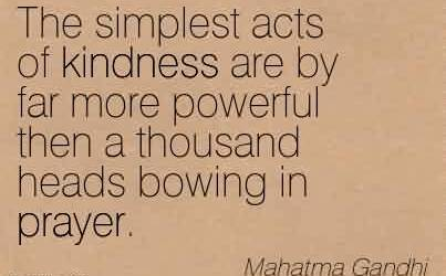 Best Charity Quote By Mahatma Gandhi~ The simplest acts of kindness are by far more powerful then a thousand heads bowing in prayer.