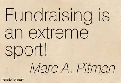 Best Charity Quote By Marc A. Pitman~Fundraising is an extreme sport!