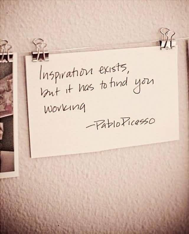 Best Charity Quote By Pablo Picasso~ Inspiration exists but it has to find you working