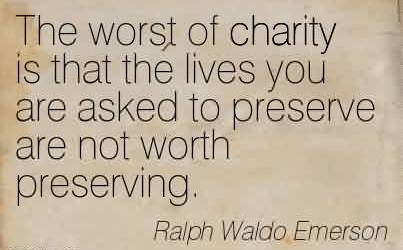 Best Charity Quote By Ralph Waldo Emerson~ The worst of charity is that the lives you are asked to preserve are not worth preserving.