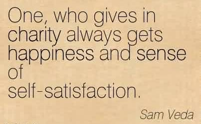 Best Charity Quote by Sam Veda~ One, who gives in charity always gets happiness and sense of self-satisfaction.