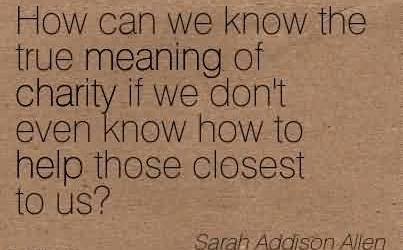 Best Charity Quote By Sarah Addison Allen~ `How can we know the true meaning of charity if we don't even know how to help those closest to us