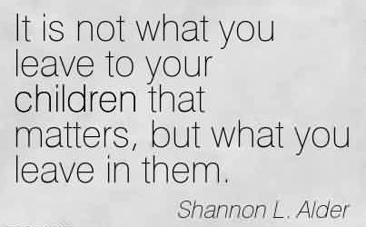 Best Charity Quote By Shannon L. Alder ~ It is not what you leave to your children that matters, but what you leave in them.