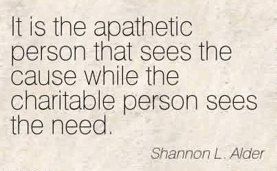 Best Charity Quote By Shannon L. Alder~ It is the apathetic person that sees the cause while the charitable person sees the need.