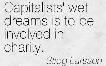 Best Charity Quote By Stieg Larsson~ Capitalists' wet dreams is to be involved in charity.