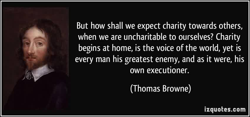 Best charity Quote By Thomas Browne~ But how shall we expect charity towards others , when we are uncharityable to ourselves …