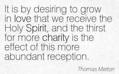 Best Charity Quote By Thomas Merton ~ It is by desiring to grow in love that we receive the Holy Spirit, and the thirst for more charity is the effect of this more abundant reception.