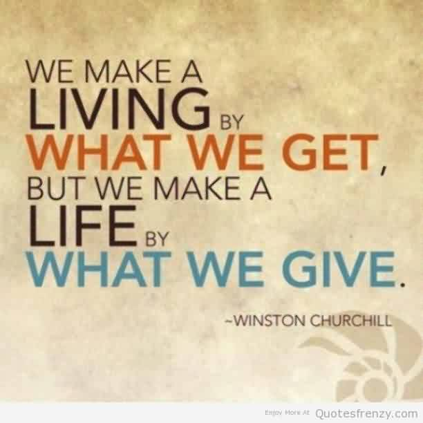 Best Charity Quote By Winston Churchill~ We make a living by what we get , But we make a life by what we give.