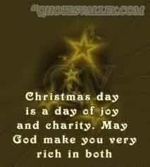 Best Charity Quote ~ Christmas day is a day of joy and charity . May god make you very rich in both