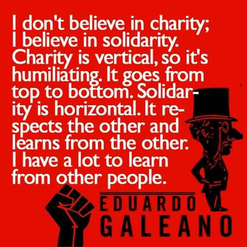Best Charity Quote ~ I don't Believe in Charity; I believe in solidarity.