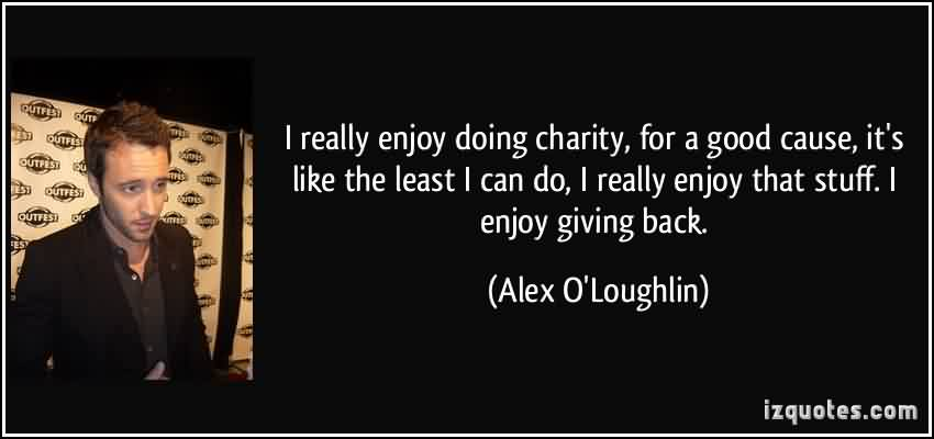 Best Charity Quote ~  I Really enjoy doing charity , for a good cause , it's  like the least i can do, i really enjoy that stuff.