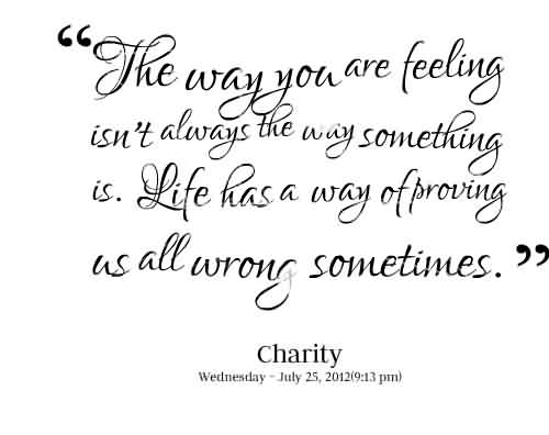 Best Charity Quote ~ The way you are feeling isn't always the way something is . Life has a way of proving as all wrong sometimes.